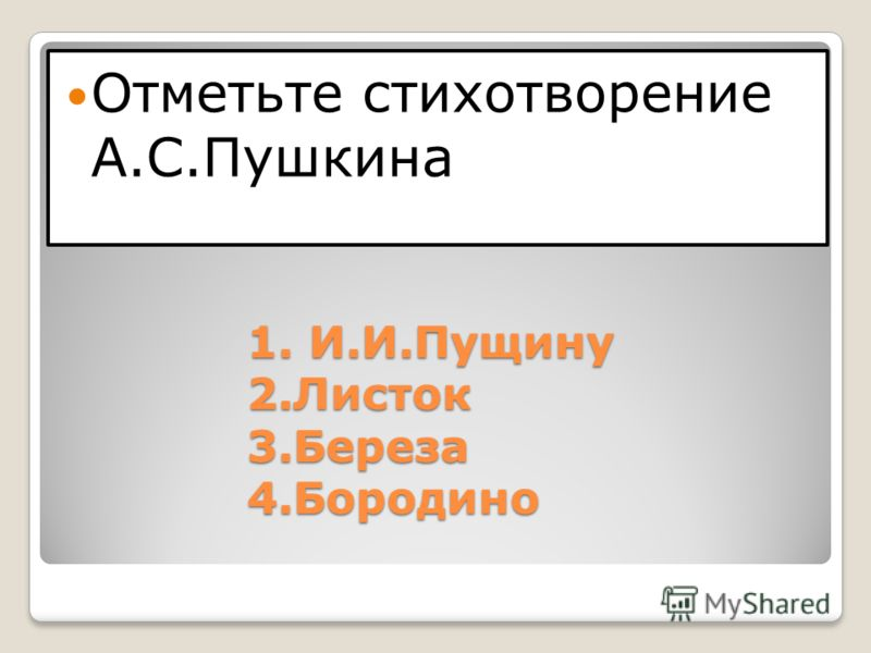 1. И.И.Пущину 2.Листок 3.Береза 4.Бородино Отметьте стихотворение А.С.Пушкина