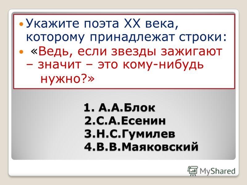 1. А.А.Блок 2.С.А.Есенин 3.Н.С.Гумилев 4.В.В.Маяковский 1. А.А.Блок 2.С.А.Есенин 3.Н.С.Гумилев 4.В.В.Маяковский Укажите поэта ХХ века, которому принадлежат строки: «Ведь, если звезды зажигают – значит – это кому-нибудь нужно?»