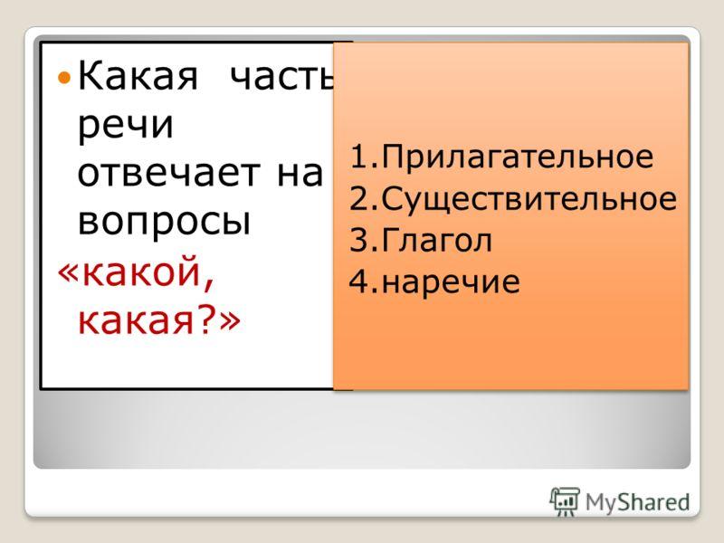 Какая часть речи отвечает на вопросы «какой, какая?» 1.Прилагательное 2.Существительное 3.Глагол 4.наречие 1.Прилагательное 2.Существительное 3.Глагол 4.наречие