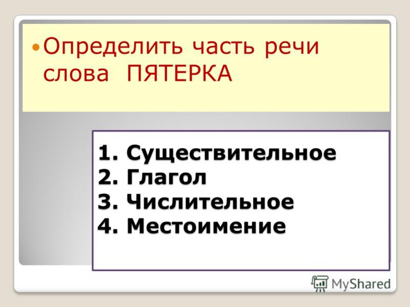 1. Существительное 2. Глагол 3. Числительное 4. Местоимение Определить часть речи слова ПЯТЕРКА