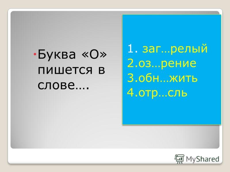 Буква «О» пишется в слове…. 1. заг…релый 2.оз…рение 3.обн…жить 4.отр…сль 1. заг…релый 2.оз…рение 3.обн…жить 4.отр…сль