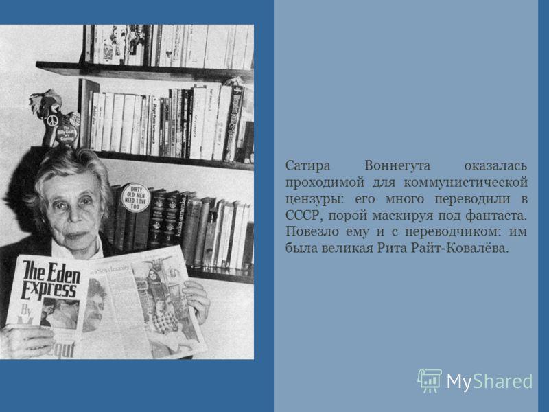 Сатира Воннегута оказалась проходимой для коммунистической цензуры: его много переводили в СССР, порой маскируя под фантаста. Повезло ему и с переводчиком: им была великая Рита Райт-Ковалёва.