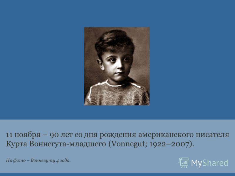 11 ноября – 90 лет со дня рождения американского писателя Курта Воннегута-младшего (Vonnegut; 1922–2007). На фото – Воннегуту 4 года.