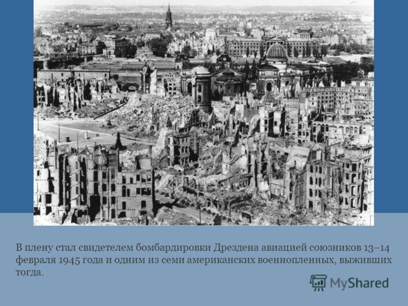 В плену стал свидетелем бомбардировки Дрездена авиацией союзников 13–14 февраля 1945 года и одним из семи американских военнопленных, выживших тогда.