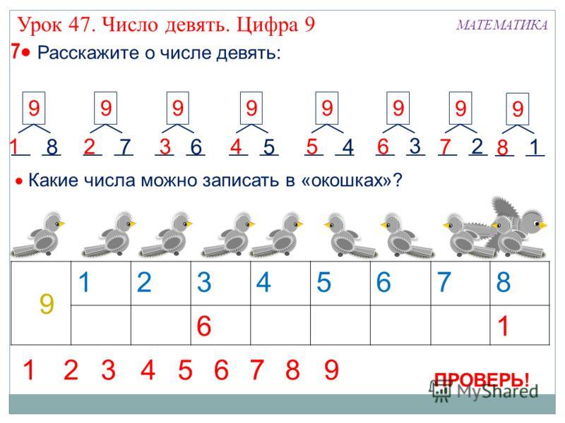 7 Расскажите о числе девять: 1 99 2 9 3 9 4 9 5 87654 9 6 3 9 7 2 12345678 61 9 Какие числа можно записать в «окошках»? 9 8 1 ПРОВЕРЬ! 12345678 9 МАТЕМАТИКА Урок 47. Число девять. Цифра 9