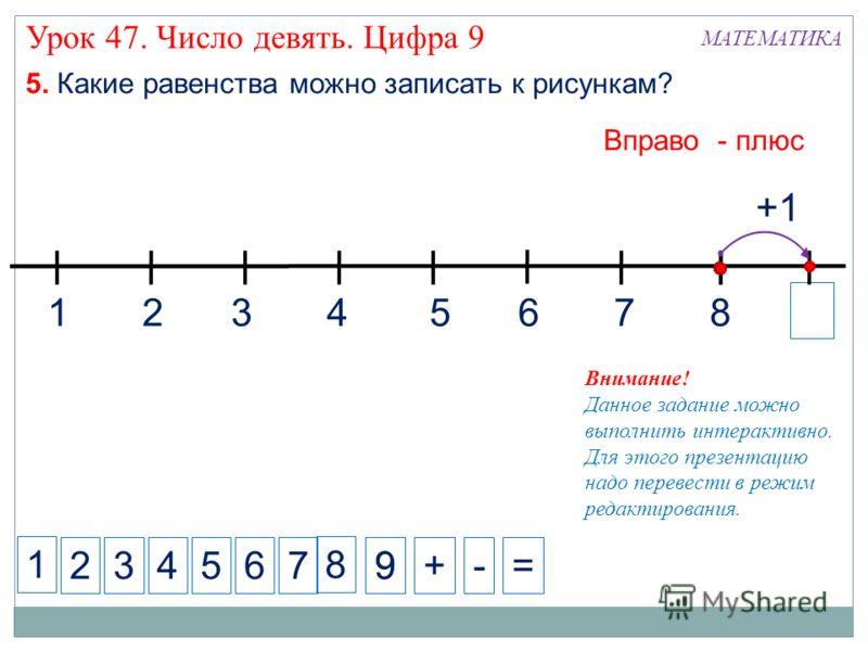 1 234+-= 5. Какие равенства можно записать к рисункам? 5 Вправо - плюс 7 +1 8 8 99 1324567 6 Внимание! Данное задание можно выполнить интерактивно. Для этого презентацию надо перевести в режим редактирования. МАТЕМАТИКА Урок 47. Число девять. Цифра 9