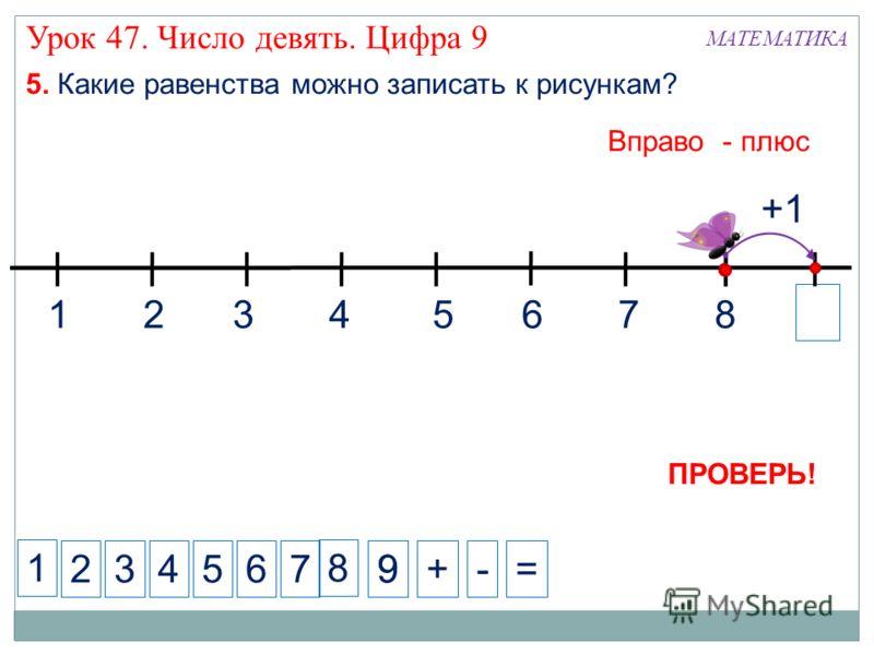 1 234+-= 5. Какие равенства можно записать к рисункам? 5 Вправо - плюс 7 +1 8 ПРОВЕРЬ! 8 99 1324567 6 МАТЕМАТИКА Урок 47. Число девять. Цифра 9
