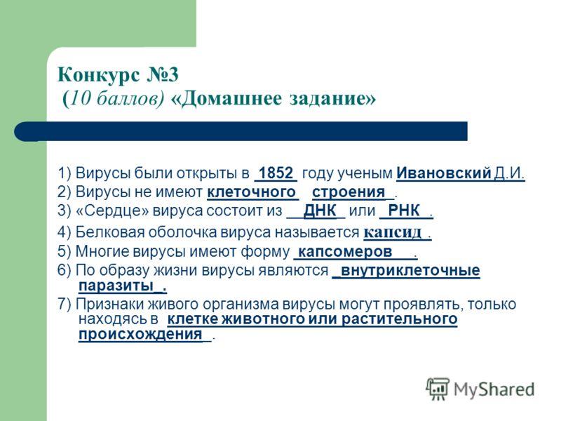 Конкурс 3 (10 баллов) «Домашнее задание» 1) Вирусы были открыты в 1852 году ученым Ивановский Д.И. 2) Вирусы не имеют клеточного строения_. 3) «Сердце» вируса состоит из __ДНК_ или _РНК_. 4) Белковая оболочка вируса называется капсид. 5) Многие вирус