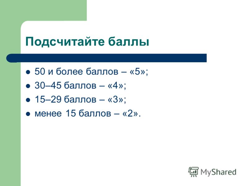 Подсчитайте баллы 50 и более баллов – «5»; 30–45 баллов – «4»; 15–29 баллов – «3»; менее 15 баллов – «2».