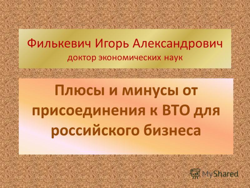Филькевич Игорь Александрович доктор экономических наук Плюсы и минусы от присоединения к ВТО для российского бизнеса