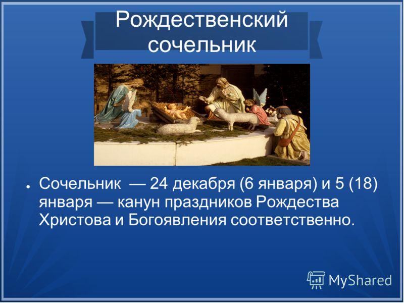 Рождественский сочельник Сочельник 24 декабря (6 января) и 5 (18) января канун праздников Рождества Христова и Богоявления соответственно.