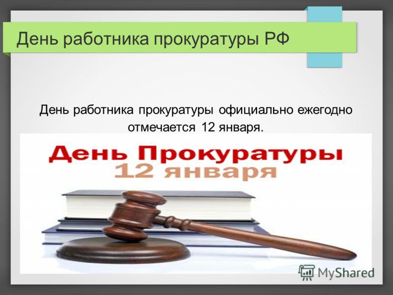 День работника прокуратуры РФ День работника прокуратуры официально ежегодно отмечается 12 января.
