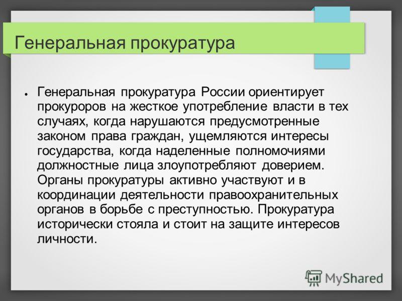 Генеральная прокуратура Генеральная прокуратура России ориентирует прокуроров на жесткое употребление власти в тех случаях, когда нарушаются предусмотренные законом права граждан, ущемляются интересы государства, когда наделенные полномочиями должнос
