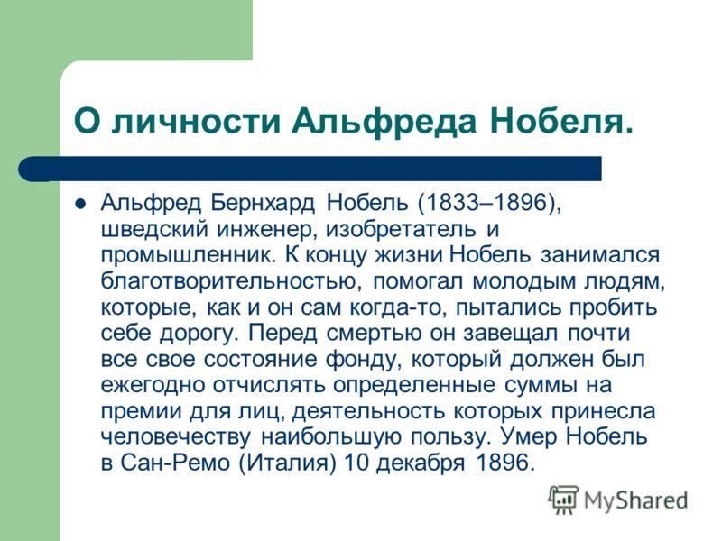 О личности Альфреда Нобеля. Альфред Бернхард Нобель (1833–1896), шведский инженер, изобретатель и промышленник. К концу жизни Нобель занимался благотворительностью, помогал молодым людям, которые, как и он сам когда-то, пытались пробить себе дорогу.