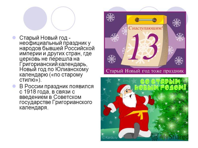 Старый Новый год - неофициальный праздник у народов бывшей Российской империи и других стран, где церковь не перешла на Григорианский календарь, Новый год по Юлианскому календарю («по старому стилю»). В России праздник появился с 1918 года, в связи с