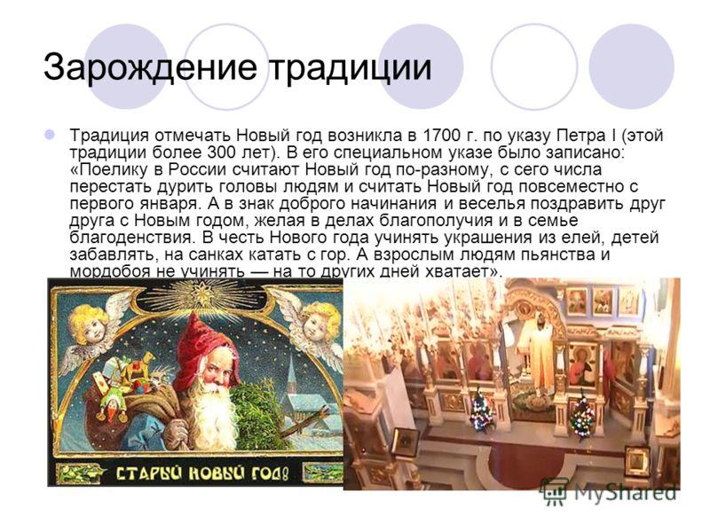 Зарождение традиции Традиция отмечать Новый год возникла в 1700 г. по указу Петра I (этой традиции более 300 лет). В его специальном указе было записано: «Поелику в России считают Новый год по-разному, с сего числа перестать дурить головы людям и счи