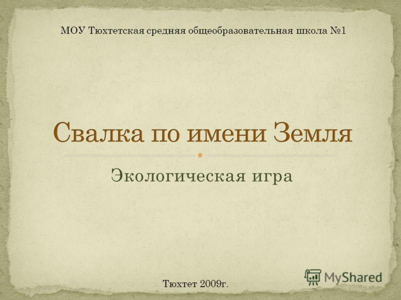 Экологическая игра МОУ Тюхтетская средняя общеобразовательная школа 1 Тюхтет 2009г.