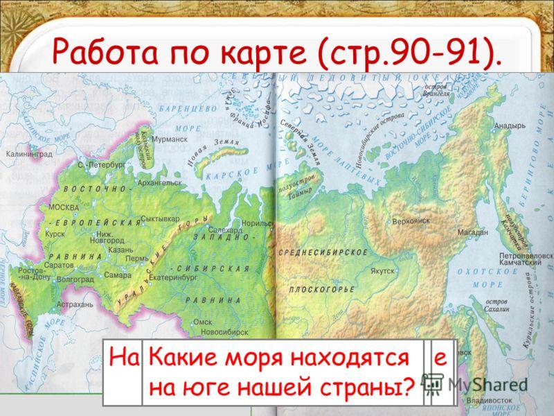 Работа по карте (стр.90-91). Назовите моря, омывающие нашу страну с севера. Назовите моря, омывающие нашу страну с востока. Какое море омывает нашу страну на западе? Какие моря находятся на юге нашей страны?