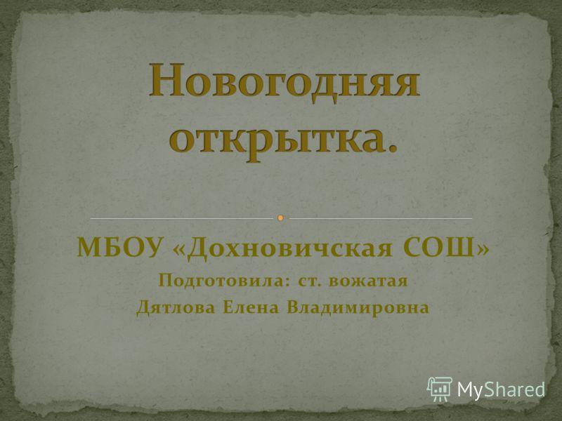 МБОУ «Дохновичская СОШ» Подготовила: ст. вожатая Дятлова Елена Владимировна