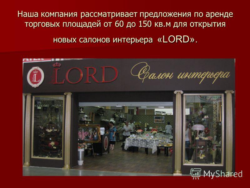 Наша компания рассматривает предложения по аренде торговых площадей от 60 до 150 кв.м для открытия новых салонов интерьера «LORD».