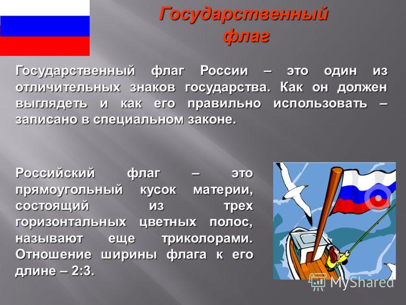 Государственный флаг флаг Российский флаг – это прямоугольный кусок материи, состоящий из трех горизонтальных цветных полос, называют еще триколорами. Отношение ширины флага к его длине – 2:3. Государственный флаг России – это один из отличительных з