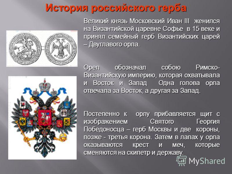 История российского герба Великий князь Московский Иван III женился на Византийской царевне Софье в 15 веке и принял семейный герб Византийских царей – Двуглавого орла. Орел обозначал собою Римско- Византийскую империю, которая охватывала и Восток и