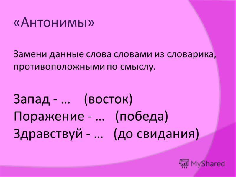 «Антонимы» Замени данные слова словами из словарика, противоположными по смыслу. Запад - … (восток) Поражение - … (победа) Здравствуй - … (до свидания)