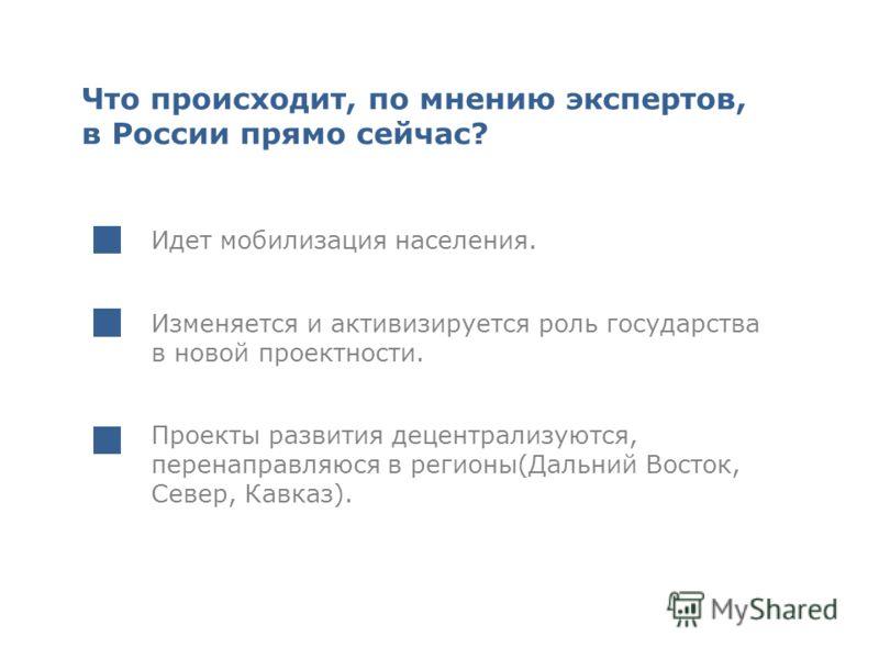 Что происходит, по мнению экспертов, в России прямо сейчас? Идет мобилизация населения. Изменяется и активизируется роль государства в новой проектности. Проекты развития децентрализуются, перенаправляюся в регионы(Дальний Восток, Север, Кавказ).