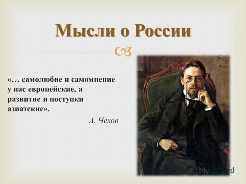 «… самолюбие и самомнение у нас европейские, а развитие и поступки азиатские ». А. Чехов Мысли о России