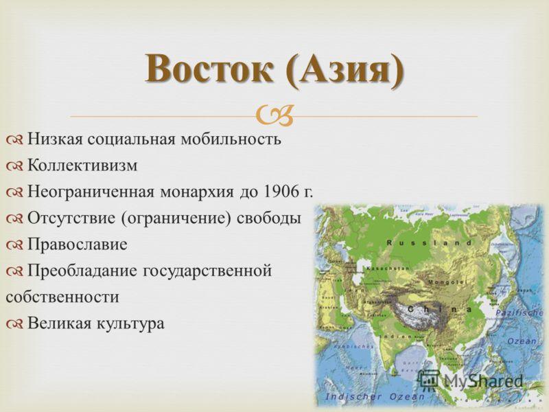 Низкая социальная мобильность Коллективизм Неограниченная монархия до 1906 г. Отсутствие ( ограничение ) свободы Православие Преобладание государственной собственности Великая культура Восток ( Азия )