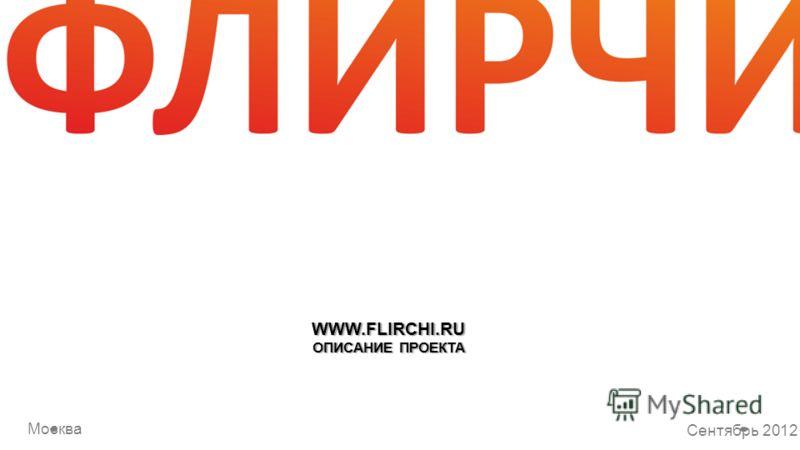 WWW.FLIRCHI.RU ОПИСАНИЕ ПРОЕКТА Москва Сентябрь 2012