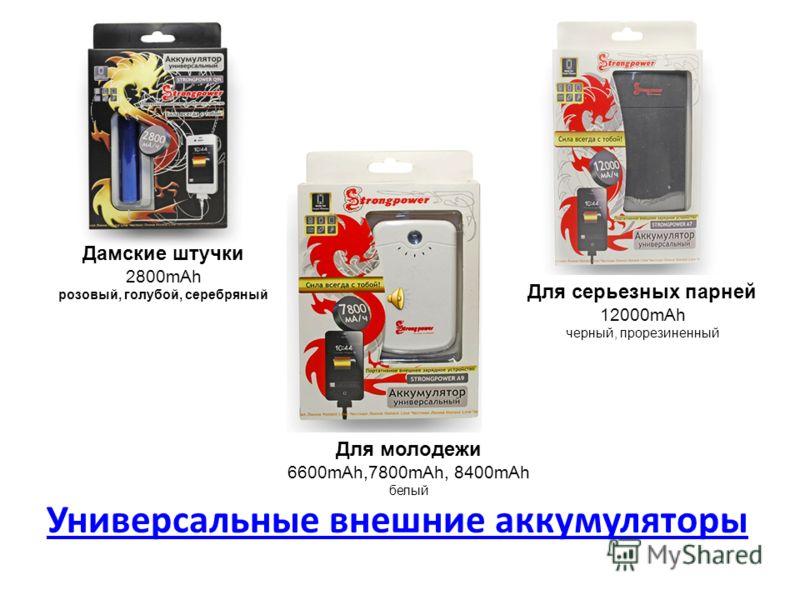 Универсальные внешние аккумуляторы Дамские штучки 2800mAh розовый, голубой, серебряный Для серьезных парней 12000mAh черный, прорезиненный Для молодежи 6600mAh,7800mAh, 8400mAh белый