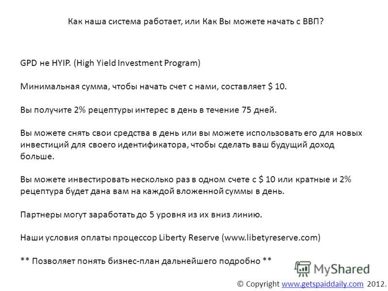© Copyright www.getspaiddaily.com 2012.www.getspaiddaily.com GPD не HYIP. (High Yield Investment Program) Минимальная сумма, чтобы начать счет с нами, составляет $ 10. Вы получите 2% рецептуры интерес в день в течение 75 дней. Вы можете снять свои ср