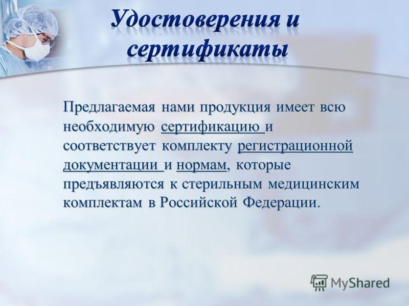 Предлагаемая нами продукция имеет всю необходимую сертификацию и соответствует комплекту регистрационной документации и нормам, которые предъявляются к стерильным медицинским комплектам в Российской Федерации.