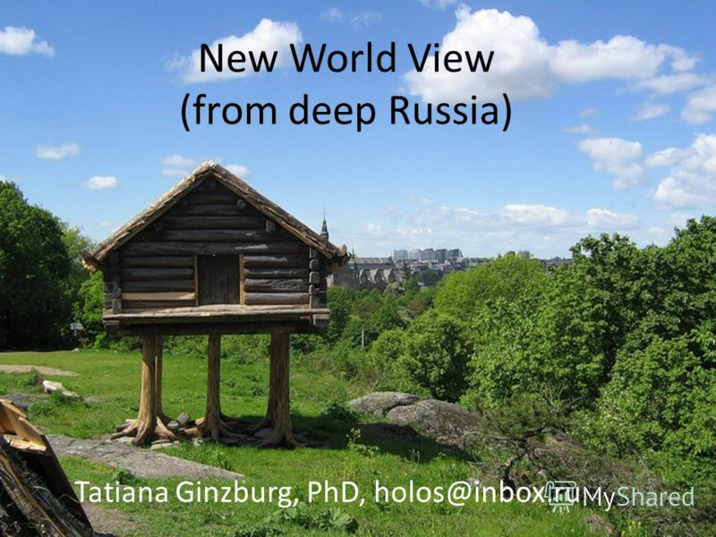 New World View (from deep Russia) Tatiana Ginzburg, PhD, holos@inbox.ru