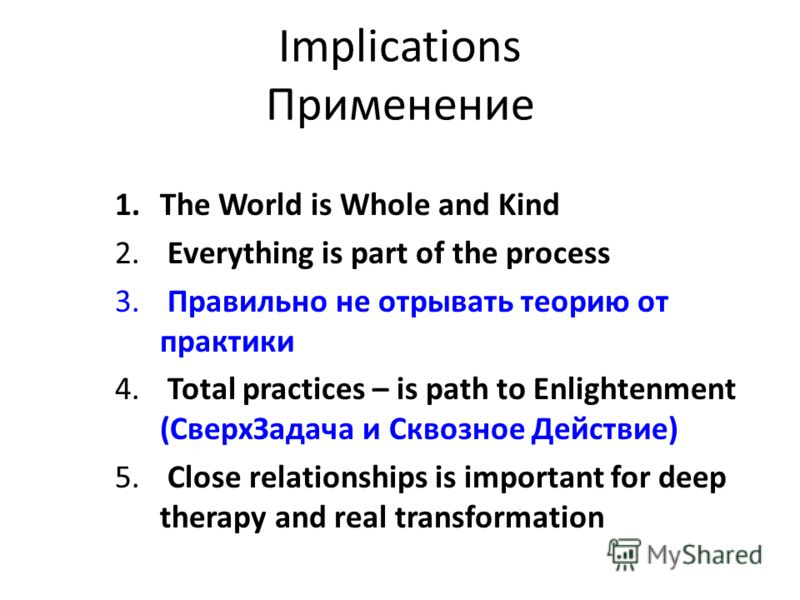 Implications Применение 1.The World is Whole and Kind 2. Everything is part of the process 3. Правильно не отрывать теорию от практики 4. Total practices – is path to Enlightenment (СверхЗадача и Сквозное Действие) 5. Close relationships is important
