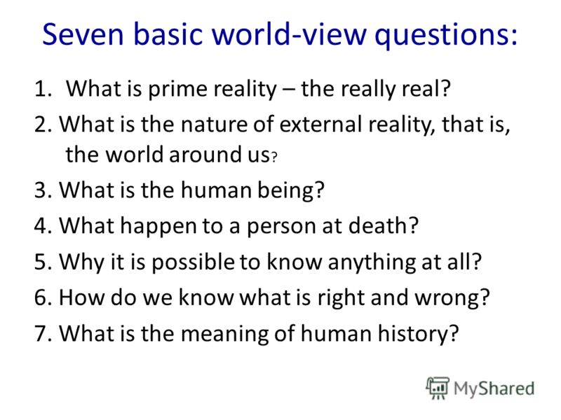 Seven basic world-view questions: 1.What is prime reality – the really real? 2. What is the nature of external reality, that is, the world around us ? 3. What is the human being? 4. What happen to a person at death? 5. Why it is possible to know anyt