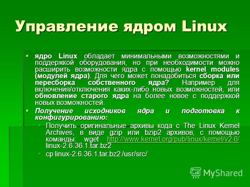 Управление ядром Linux ядро Linux обладает минимальными возможностями и поддержкой оборудования, но при необходимости можно расширить возможности ядра с помощью kernel modules (модулей ядра). Для чего может понадобиться сборка или пересборка собствен