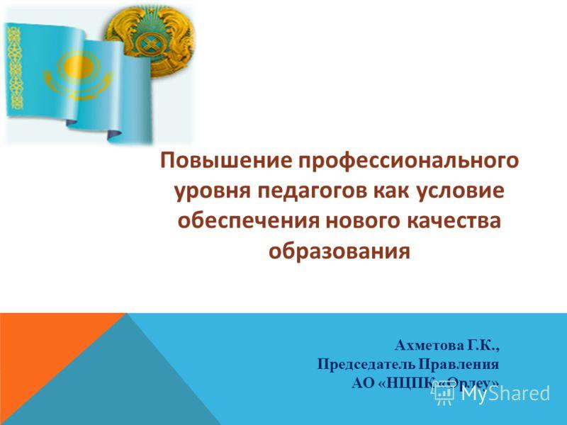 Ахметова Г.К., Председатель Правления АО «НЦПК «Өрлеу» Повышение профессионального уровня педагогов как условие обеспечения нового качества образования