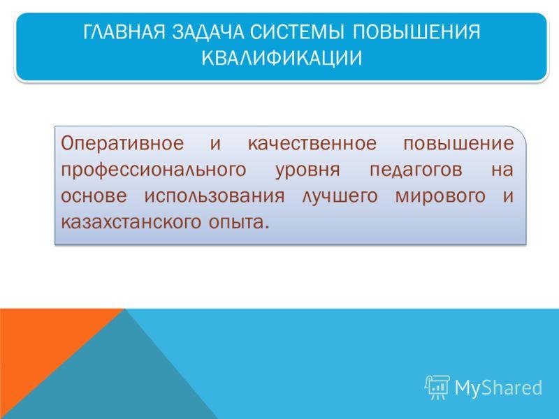 ГЛАВНАЯ ЗАДАЧА СИСТЕМЫ ПОВЫШЕНИЯ КВАЛИФИКАЦИИ Оперативное и качественное повышение профессионального уровня педагогов на основе использования лучшего мирового и казахстанского опыта.