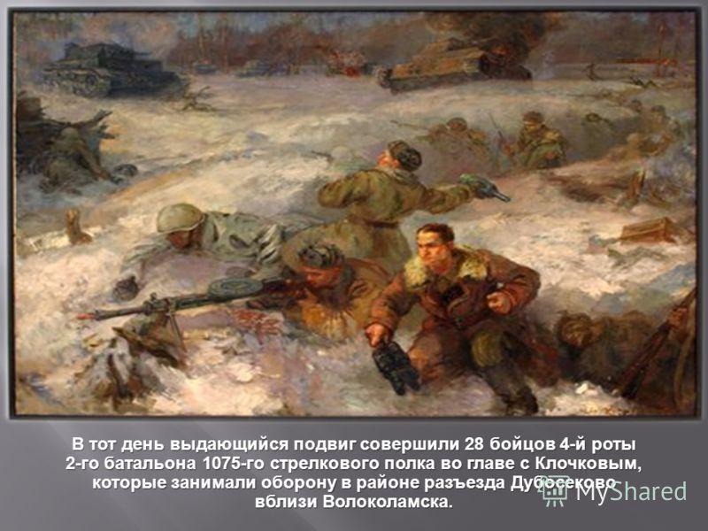 В тот день выдающийся подвиг совершили 28 бойцов 4- й роты 2- го батальона 1075- го стрелкового полка во главе с Клочковым, которые занимали оборону в районе разъезда Дубосеково вблизи Волоколамска.
