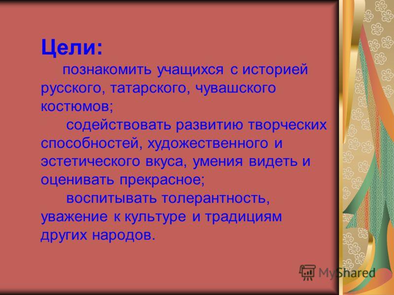 Цели: познакомить учащихся с историей русского, татарского, чувашского костюмов; содействовать развитию творческих способностей, художественного и эстетического вкуса, умения видеть и оценивать прекрасное; воспитывать толерантность, уважение к культу