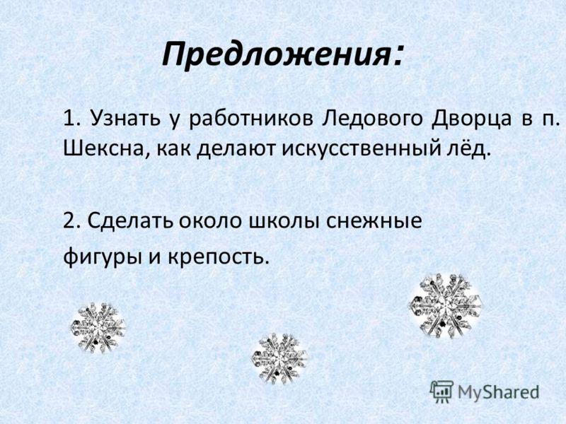 Предложения : 1. Узнать у работников Ледового Дворца в п. Шексна, как делают искусственный лёд. 2. Сделать около школы снежные фигуры и крепость.