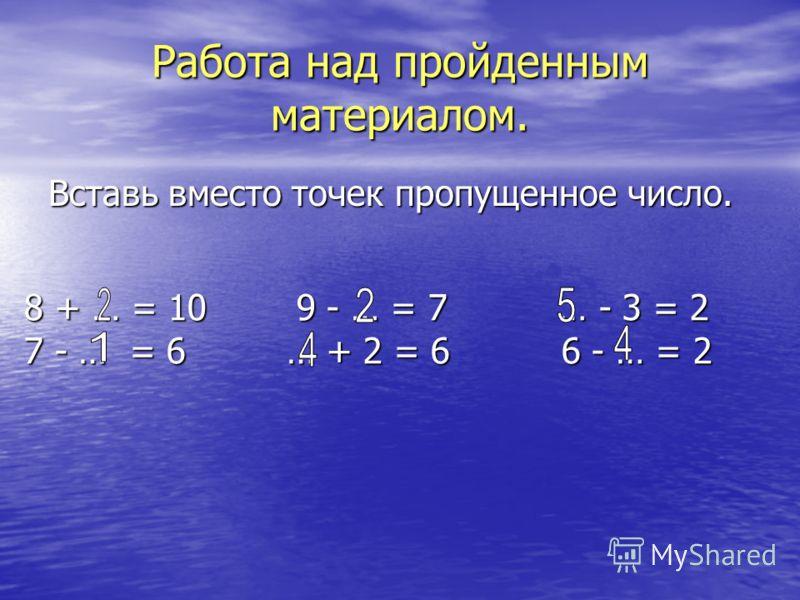 Работа над пройденным материалом. Вставь вместо точек пропущенное число. 8 + … = 10 9 - … = 7 … - 3 = 2 7 - … = 6 … + 2 = 6 6 - … = 2