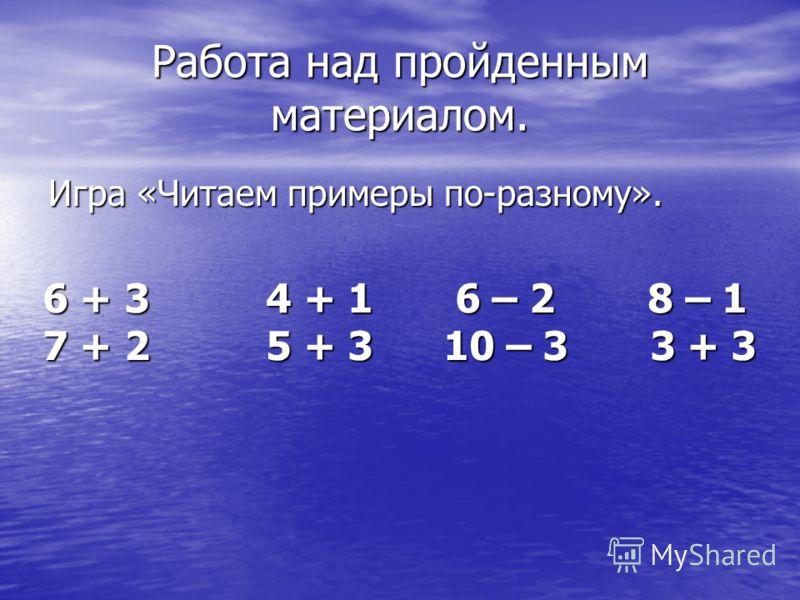 Работа над пройденным материалом. Игра «Читаем примеры по-разному». 6 + 3 4 + 1 6 – 2 8 – 1 7 + 2 5 + 3 10 – 3 3 + 3