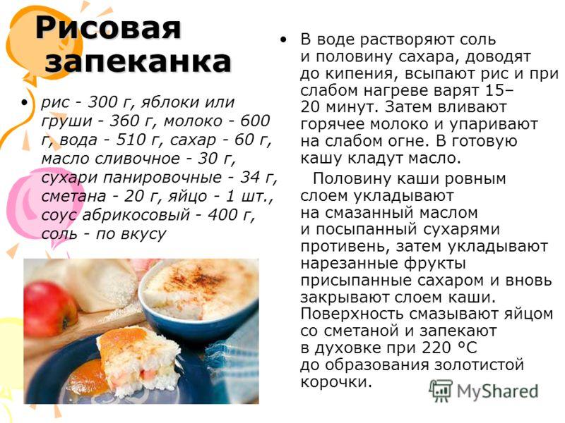 Рисовая запеканка рис - 300 г, яблоки или груши - 360 г, молоко - 600 г, вода - 510 г, сахар - 60 г, масло сливочное - 30 г, сухари панировочные - 34 г, сметана - 20 г, яйцо - 1 шт., соус абрикосовый - 400 г, соль - по вкусу В воде растворяют соль и