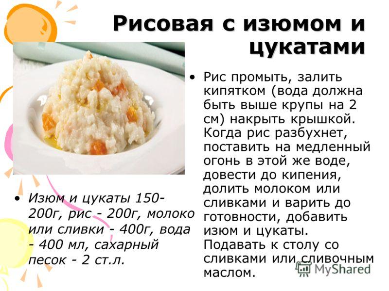 Рисовая с изюмом и цукатами Изюм и цукаты 150- 200г, рис - 200г, молоко или сливки - 400г, вода - 400 мл, сахарный песок - 2 ст.л. Рис промыть, залить кипятком (вода должна быть выше крупы на 2 см) накрыть крышкой. Когда рис разбухнет, поставить на м