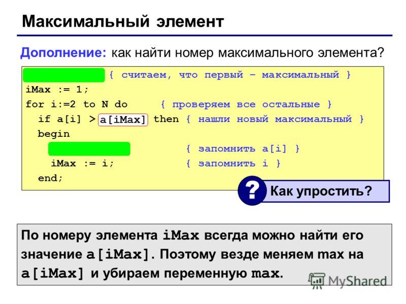 Максимальный элемент max := a[1]; { считаем, что первый – максимальный } iMax := 1; for i:=2 to N do { проверяем все остальные } if a[i] > max then { нашли новый максимальный } begin max := a[i]; { запомнить a[i] } iMax := i; { запомнить i } end; Доп