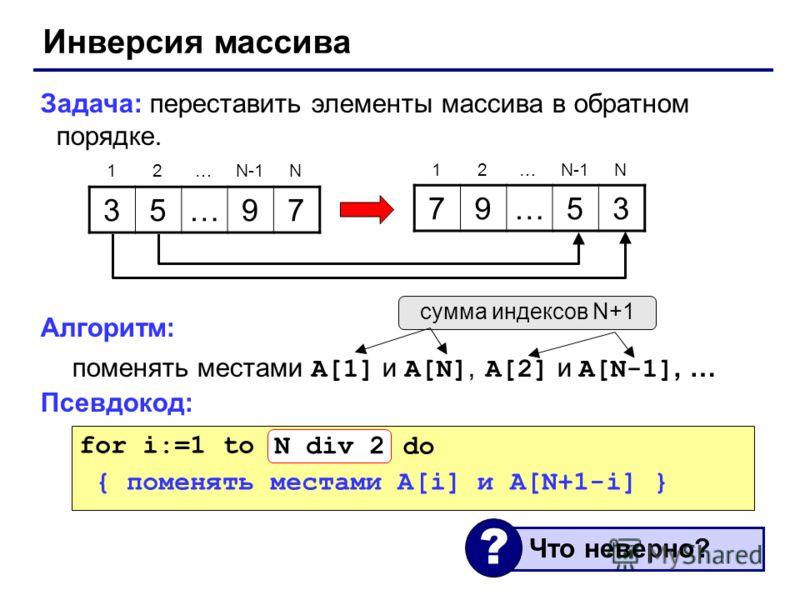 Инверсия массива Задача: переставить элементы массива в обратном порядке. Алгоритм: поменять местами A[1] и A[N], A[2] и A[N-1], … Псевдокод: 35…97 79…53 12…N-1N 12… N for i:=1 to N do { поменять местами A[i] и A[N+1-i] } сумма индексов N+1 Что невер