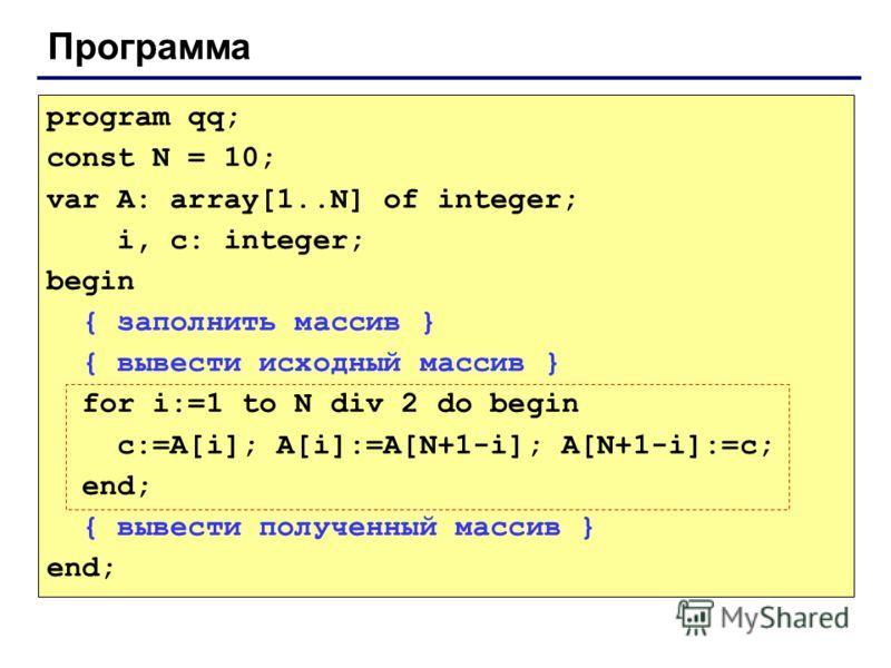 Программа program qq; const N = 10; var A: array[1..N] of integer; i, c: integer; begin { заполнить массив } { вывести исходный массив } for i:=1 to N div 2 do begin c:=A[i]; A[i]:=A[N+1-i]; A[N+1-i]:=c; end; { вывести полученный массив } end;